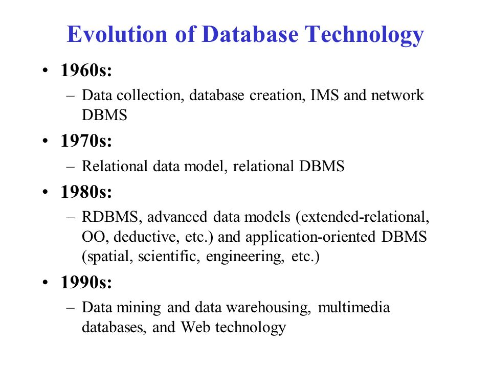 Evolution of Database Technology 1960s: –Data collection, database creation, IMS and network DBMS 1970s: –Relational data model, relational DBMS 1980s: –RDBMS, advanced data models (extended-relational, OO, deductive, etc.) and application-oriented DBMS (spatial, scientific, engineering, etc.) 1990s: –Data mining and data warehousing, multimedia databases, and Web technology