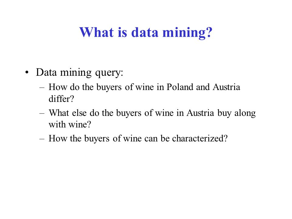 What is data mining. Data mining query: –How do the buyers of wine in Poland and Austria differ.