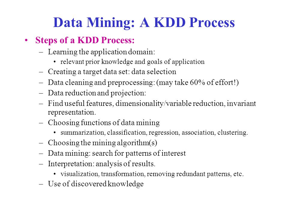 Data Mining: A KDD Process Steps of a KDD Process: –Learning the application domain: relevant prior knowledge and goals of application –Creating a target data set: data selection –Data cleaning and preprocessing: (may take 60% of effort!) –Data reduction and projection: –Find useful features, dimensionality/variable reduction, invariant representation.