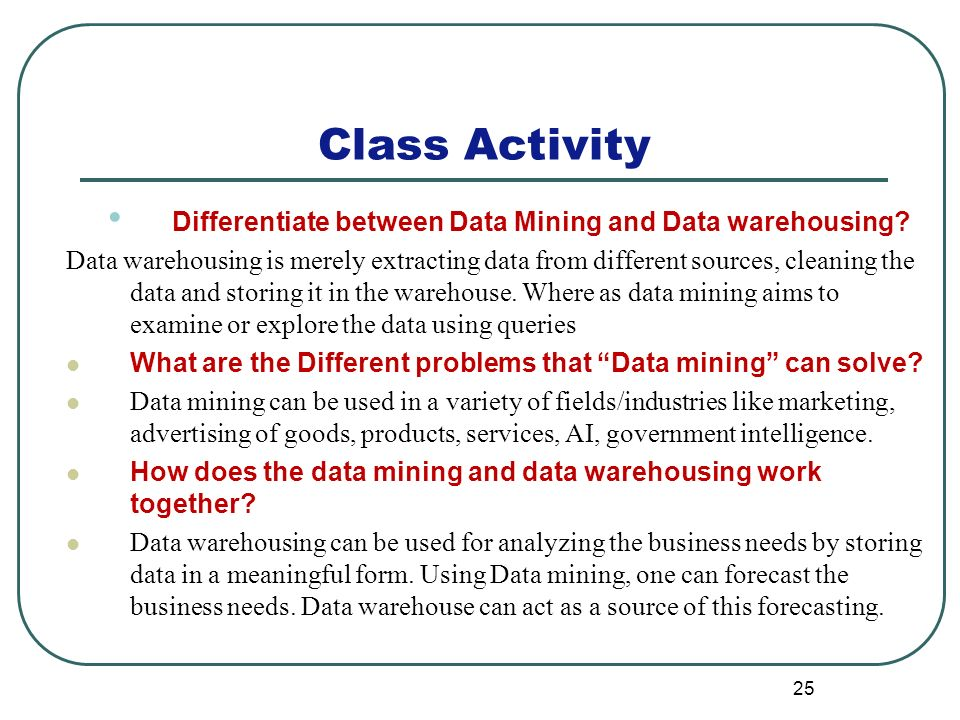 25 Class Activity Differentiate between Data Mining and Data warehousing.