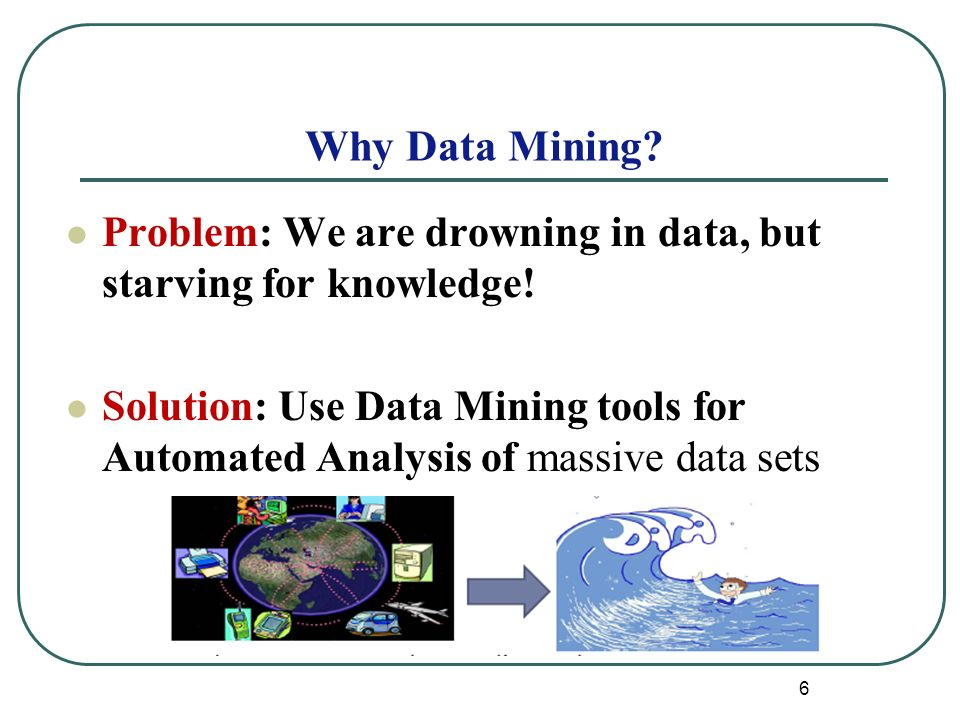 6 Why Data Mining. Problem: We are drowning in data, but starving for knowledge.