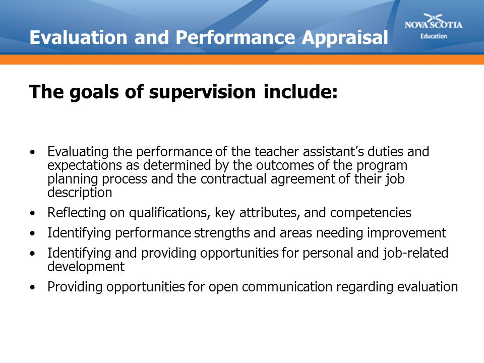Evaluation and Performance Appraisal The goals of supervision include: Evaluating the performance of the teacher assistant's duties and expectations as determined by the outcomes of the program planning process and the contractual agreement of their job description Reflecting on qualifications, key attributes, and competencies Identifying performance strengths and areas needing improvement Identifying and providing opportunities for personal and job-related development Providing opportunities for open communication regarding evaluation
