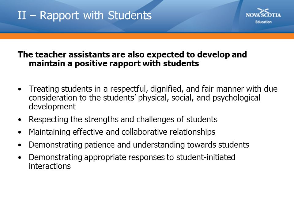II – Rapport with Students The teacher assistants are also expected to develop and maintain a positive rapport with students Treating students in a respectful, dignified, and fair manner with due consideration to the students' physical, social, and psychological development Respecting the strengths and challenges of students Maintaining effective and collaborative relationships Demonstrating patience and understanding towards students Demonstrating appropriate responses to student-initiated interactions