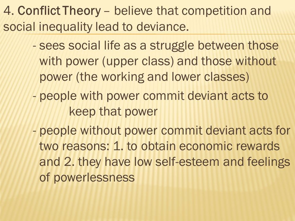 4. Conflict Theory – believe that competition and social inequality lead to deviance.