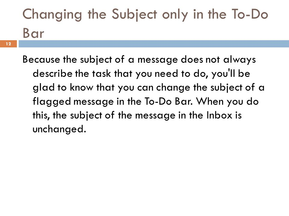 Changing the Subject only in the To-Do Bar 12 Because the subject of a message does not always describe the task that you need to do, you ll be glad to know that you can change the subject of a flagged message in the To-Do Bar.