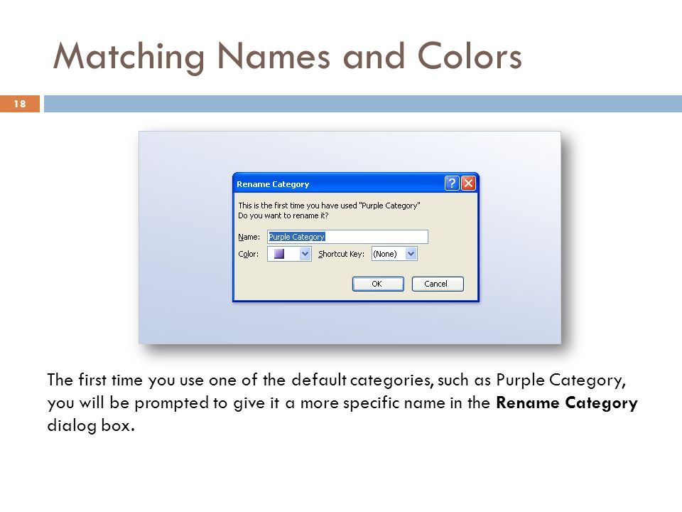 Matching Names and Colors 18 The first time you use one of the default categories, such as Purple Category, you will be prompted to give it a more specific name in the Rename Category dialog box.