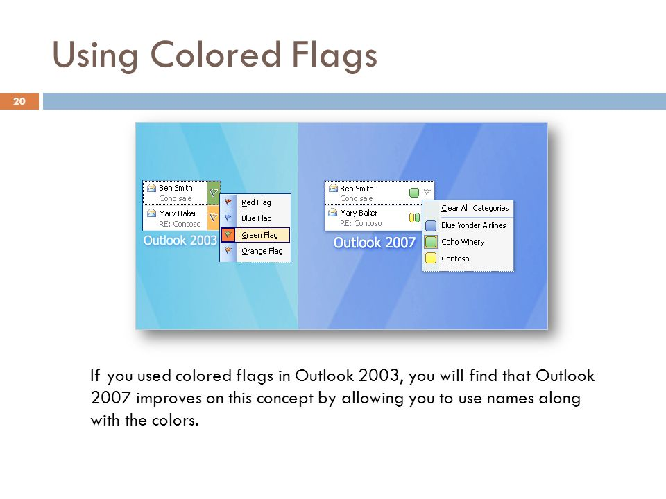 Using Colored Flags 20 If you used colored flags in Outlook 2003, you will find that Outlook 2007 improves on this concept by allowing you to use names along with the colors.
