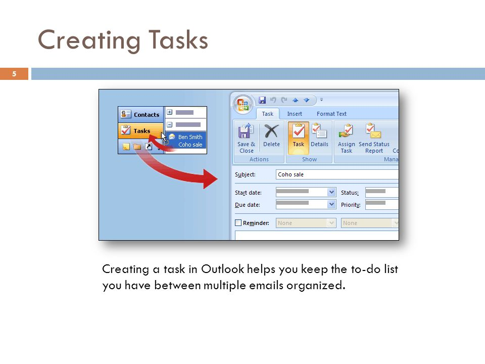 Creating Tasks 5 Creating a task in Outlook helps you keep the to-do list you have between multiple  s organized.