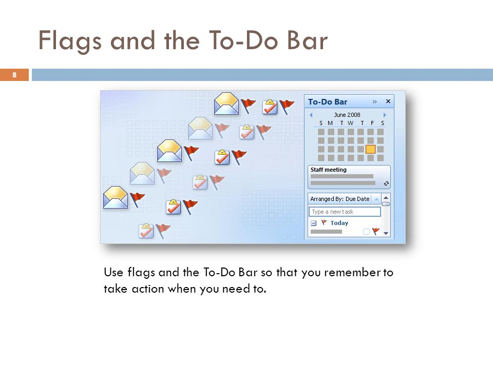 Flags and the To-Do Bar 8 Use flags and the To-Do Bar so that you remember to take action when you need to.