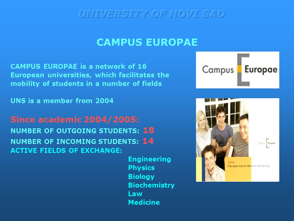 CAMPUS EUROPAE is a network of 16 European universities, which facilitates the mobility of students in a number of fields UNS is a member from 2004 Since academic 2004/2005: NUMBER OF OUTGOING STUDENTS: 18 NUMBER OF INCOMING STUDENTS: 14 ACTIVE FIELDS OF EXCHANGE: Engineering Physics Biology Biochemistry Law Medicine CAMPUS EUROPAE
