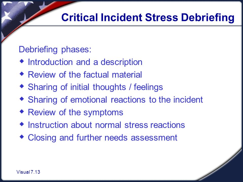 Visual 7.13 Critical Incident Stress Debriefing Debriefing phases:  Introduction and a description  Review of the factual material  Sharing of initial thoughts / feelings  Sharing of emotional reactions to the incident  Review of the symptoms  Instruction about normal stress reactions  Closing and further needs assessment