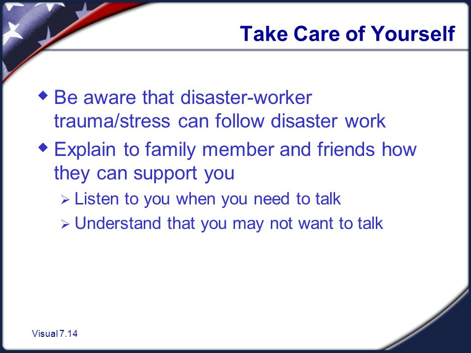 Visual 7.14 Take Care of Yourself  Be aware that disaster-worker trauma/stress can follow disaster work  Explain to family member and friends how they can support you  Listen to you when you need to talk  Understand that you may not want to talk