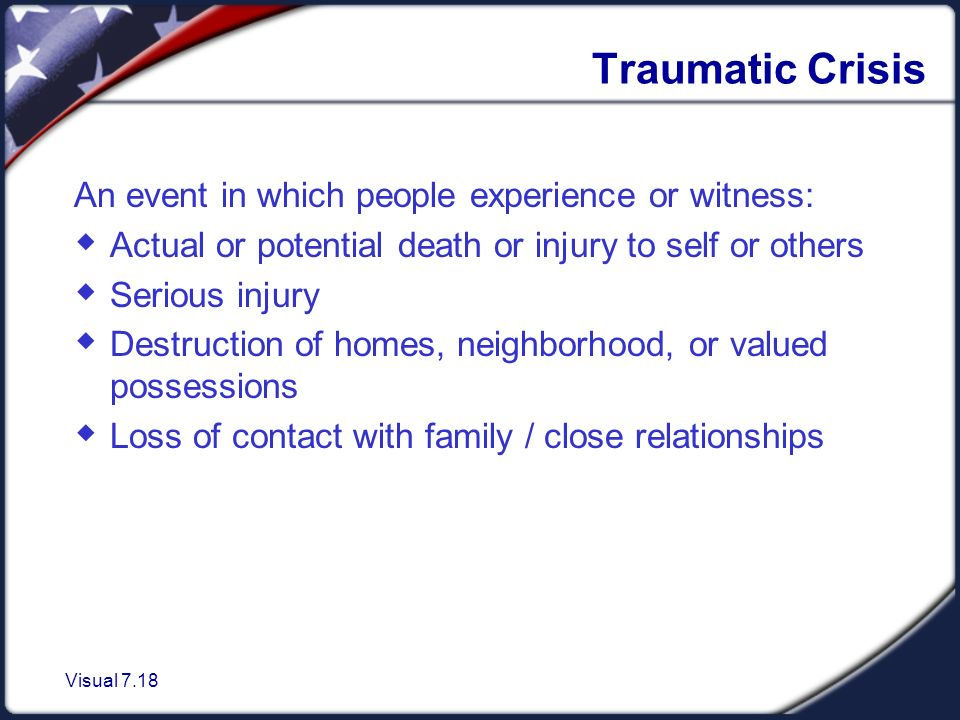 Visual 7.18 Traumatic Crisis An event in which people experience or witness:  Actual or potential death or injury to self or others  Serious injury  Destruction of homes, neighborhood, or valued possessions  Loss of contact with family / close relationships