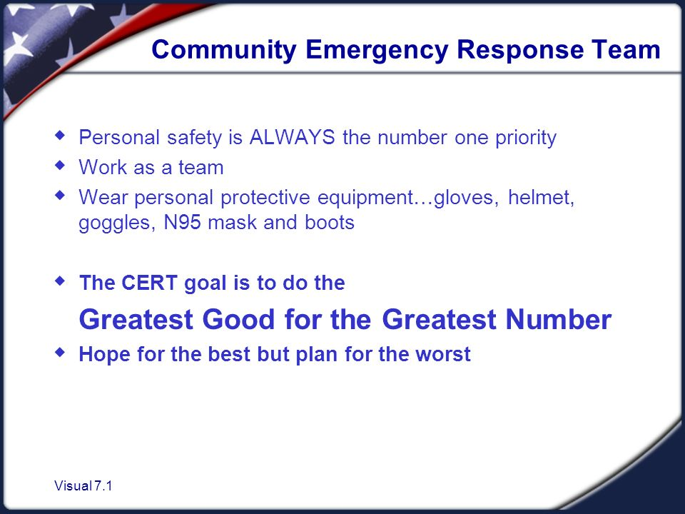 Visual 7.1 Community Emergency Response Team  Personal safety is ALWAYS the number one priority  Work as a team  Wear personal protective equipment…gloves, helmet, goggles, N95 mask and boots  The CERT goal is to do the Greatest Good for the Greatest Number  Hope for the best but plan for the worst