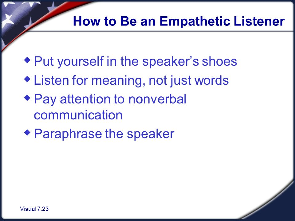 Visual 7.23 How to Be an Empathetic Listener  Put yourself in the speaker's shoes  Listen for meaning, not just words  Pay attention to nonverbal communication  Paraphrase the speaker