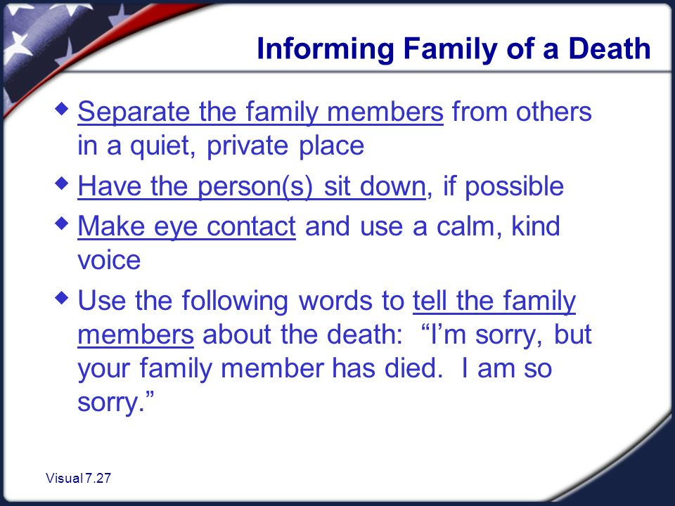 Visual 7.27 Informing Family of a Death  Separate the family members from others in a quiet, private place  Have the person(s) sit down, if possible  Make eye contact and use a calm, kind voice  Use the following words to tell the family members about the death: I'm sorry, but your family member has died.