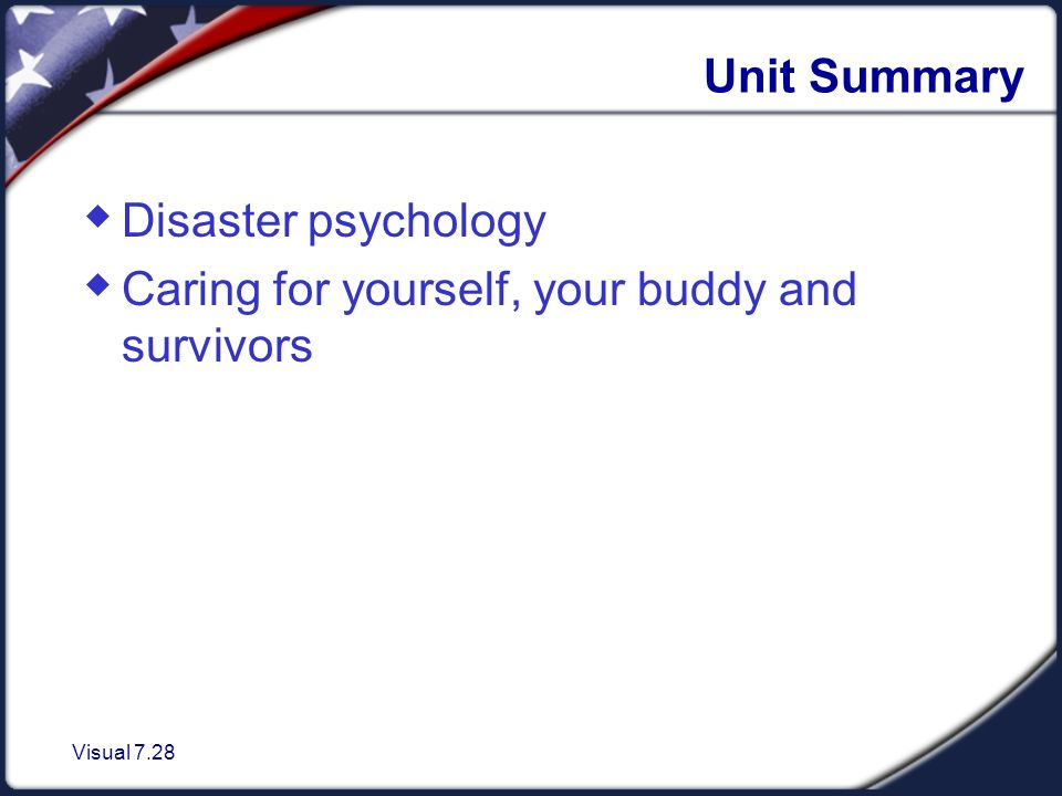 Visual 7.28 Unit Summary  Disaster psychology  Caring for yourself, your buddy and survivors
