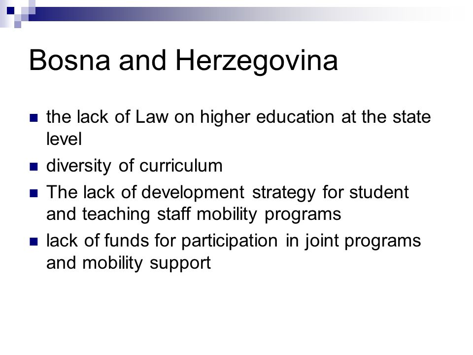 Bosna and Herzegovina the lack of Law on higher education at the state level diversity of curriculum The lack of development strategy for student and teaching staff mobility programs lack of funds for participation in joint programs and mobility support