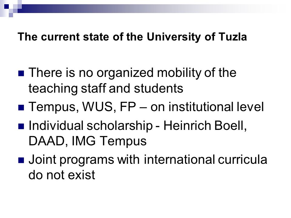 The current state of the University of Tuzla There is no organized mobility of the teaching staff and students Tempus, WUS, FP – on institutional level Individual scholarship - Heinrich Boell, DAAD, IMG Tempus Joint programs with international curricula do not exist