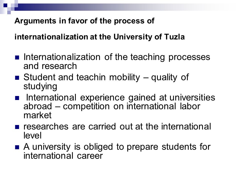 Arguments in favor of the process of internationalization at the University of Tuzla Internationalization of the teaching processes and research Student and teachin mobility – quality of studying International experience gained at universities abroad – competition on international labor market researches are carried out at the international level A university is obliged to prepare students for international career