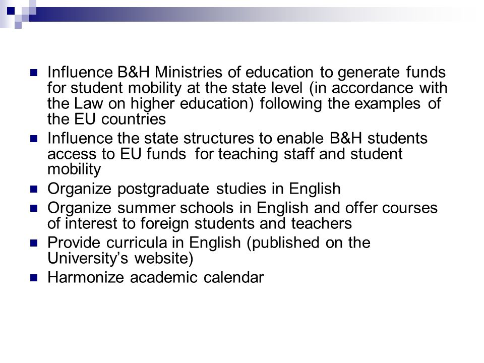 Influence B&H Ministries of education to generate funds for student mobility at the state level (in accordance with the Law on higher education) following the examples of the EU countries Influence the state structures to enable B&H students access to EU funds for teaching staff and student mobility Organize postgraduate studies in English Organize summer schools in English and offer courses of interest to foreign students and teachers Provide curricula in English (published on the University's website) Harmonize academic calendar