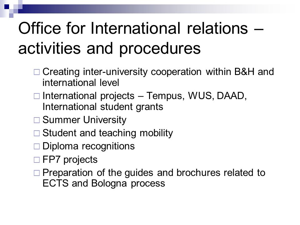Office for International relations – activities and procedures  Creating inter-university cooperation within B&H and international level  International projects – Tempus, WUS, DAAD, International student grants  Summer University  Student and teaching mobility  Diploma recognitions  FP7 projects  Preparation of the guides and brochures related to ECTS and Bologna process