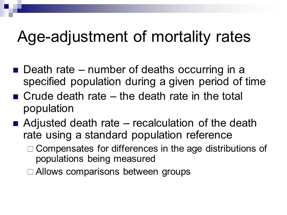 Age-adjustment of mortality rates Death rate – number of deaths occurring in a specified population during a given period of time Crude death rate – the death rate in the total population Adjusted death rate – recalculation of the death rate using a standard population reference  Compensates for differences in the age distributions of populations being measured  Allows comparisons between groups