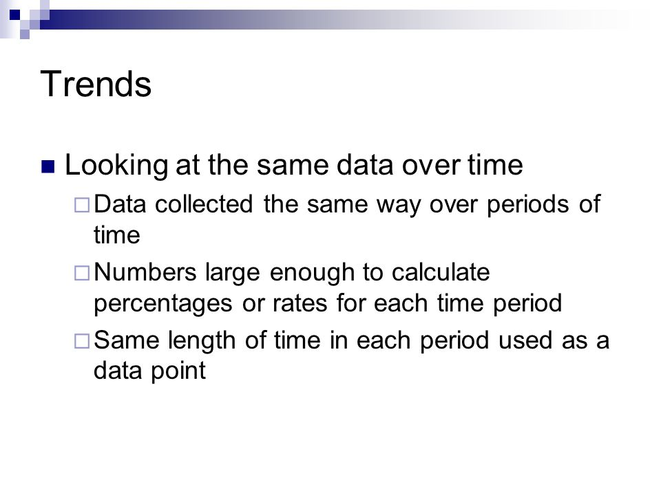 Trends Looking at the same data over time  Data collected the same way over periods of time  Numbers large enough to calculate percentages or rates for each time period  Same length of time in each period used as a data point