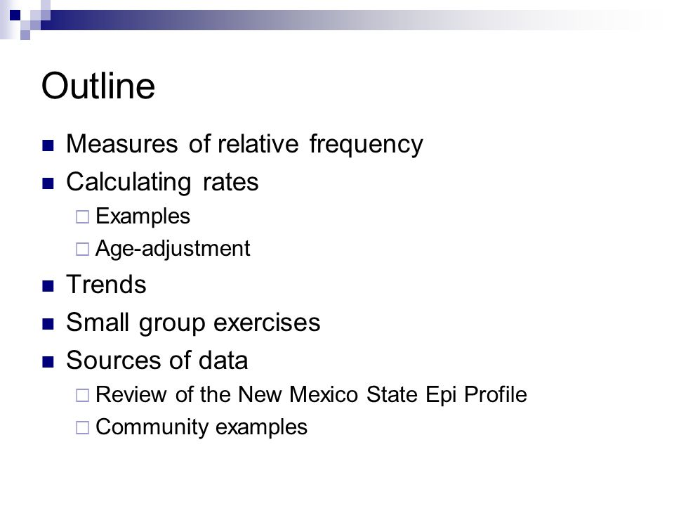Outline Measures of relative frequency Calculating rates  Examples  Age-adjustment Trends Small group exercises Sources of data  Review of the New Mexico State Epi Profile  Community examples