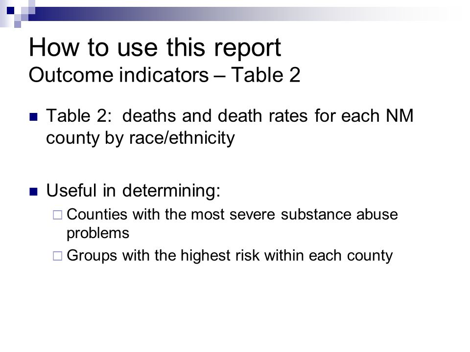How to use this report Outcome indicators – Table 2 Table 2: deaths and death rates for each NM county by race/ethnicity Useful in determining:  Counties with the most severe substance abuse problems  Groups with the highest risk within each county