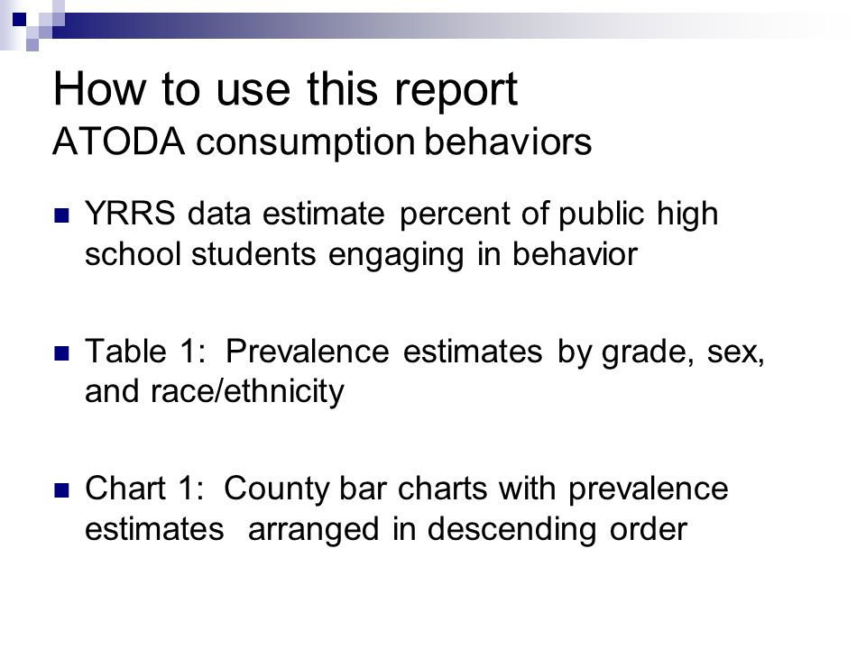 How to use this report ATODA consumption behaviors YRRS data estimate percent of public high school students engaging in behavior Table 1: Prevalence estimates by grade, sex, and race/ethnicity Chart 1: County bar charts with prevalence estimates arranged in descending order