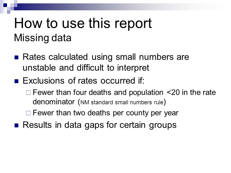 How to use this report Missing data Rates calculated using small numbers are unstable and difficult to interpret Exclusions of rates occurred if:  Fewer than four deaths and population <20 in the rate denominator ( NM standard small numbers rule )  Fewer than two deaths per county per year Results in data gaps for certain groups