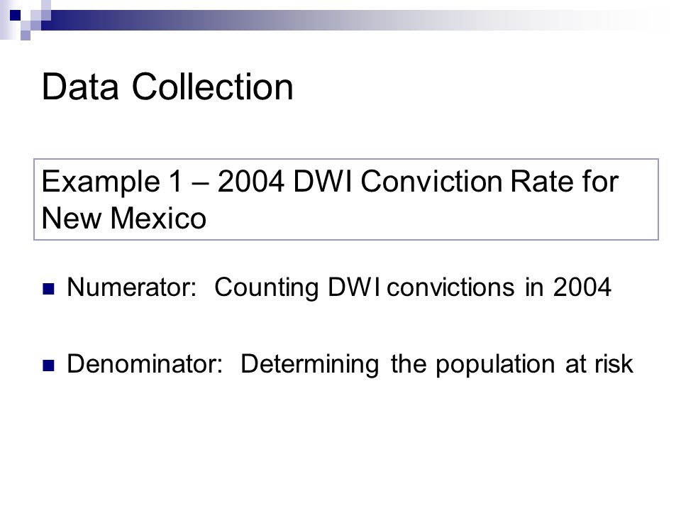 Data Collection Numerator: Counting DWI convictions in 2004 Denominator: Determining the population at risk Example 1 – 2004 DWI Conviction Rate for New Mexico