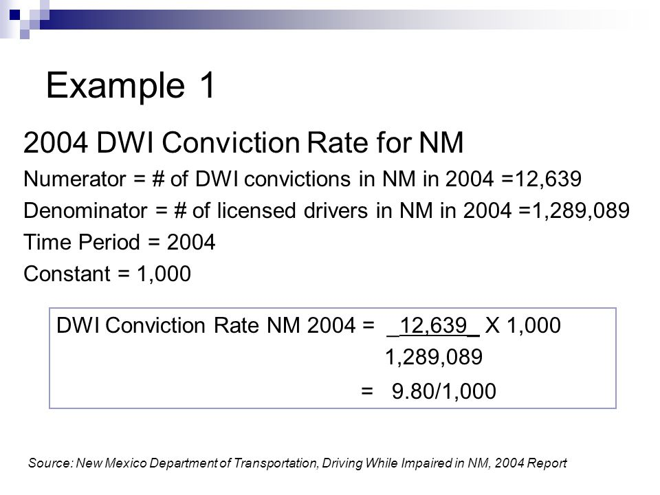 Example DWI Conviction Rate for NM Numerator = # of DWI convictions in NM in 2004 =12,639 Denominator = # of licensed drivers in NM in 2004 =1,289,089 Time Period = 2004 Constant = 1,000 DWI Conviction Rate NM 2004 = _12,639_ X 1,000 1,289,089 = 9.80/1,000 Source: New Mexico Department of Transportation, Driving While Impaired in NM, 2004 Report