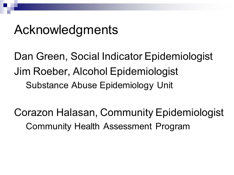 Acknowledgments Dan Green, Social Indicator Epidemiologist Jim Roeber, Alcohol Epidemiologist Substance Abuse Epidemiology Unit Corazon Halasan, Community Epidemiologist Community Health Assessment Program