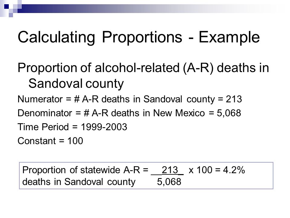 Calculating Proportions - Example Proportion of alcohol-related (A-R) deaths in Sandoval county Numerator = # A-R deaths in Sandoval county = 213 Denominator = # A-R deaths in New Mexico = 5,068 Time Period = Constant = 100 Proportion of statewide A-R = __213_ x 100 = 4.2% deaths in Sandoval county 5,068