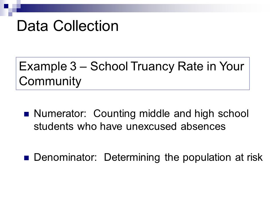 Data Collection Example 3 – School Truancy Rate in Your Community Numerator: Counting middle and high school students who have unexcused absences Denominator: Determining the population at risk