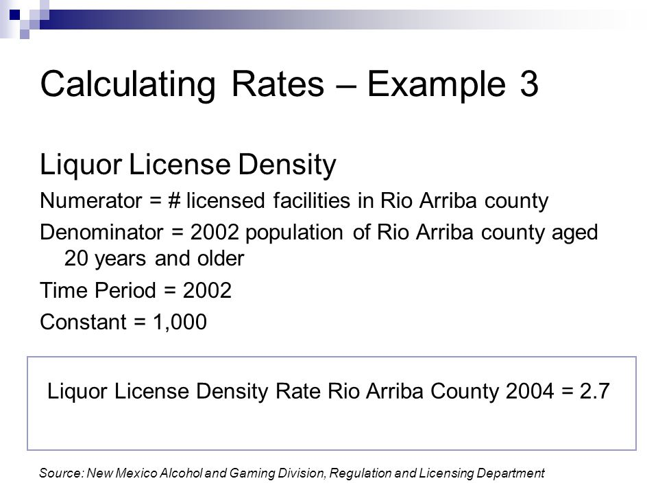 Calculating Rates – Example 3 Liquor License Density Numerator = # licensed facilities in Rio Arriba county Denominator = 2002 population of Rio Arriba county aged 20 years and older Time Period = 2002 Constant = 1,000 Liquor License Density Rate Rio Arriba County 2004 = 2.7 Source: New Mexico Alcohol and Gaming Division, Regulation and Licensing Department