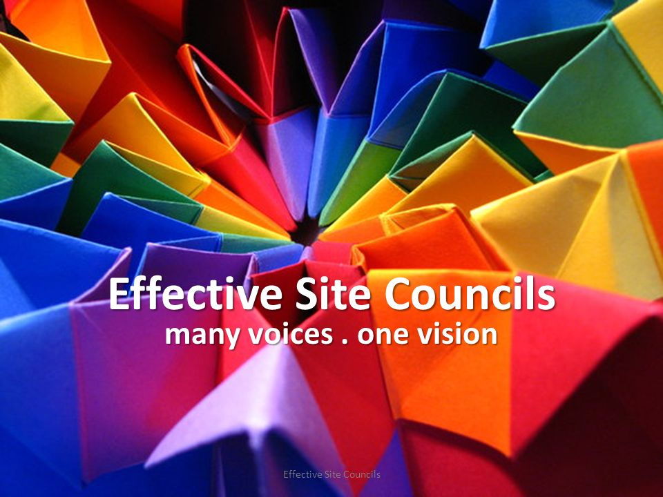 Effective Site Councils many voices. one vision Effective Site Councils