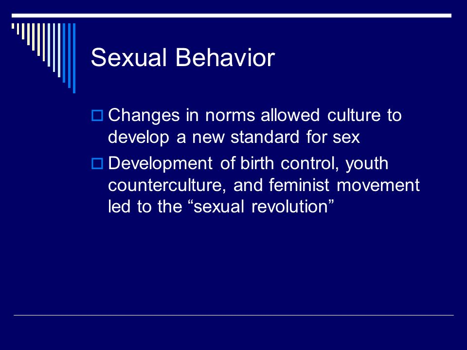 Sexual Behavior  Changes in norms allowed culture to develop a new standard for sex  Development of birth control, youth counterculture, and feminist movement led to the sexual revolution