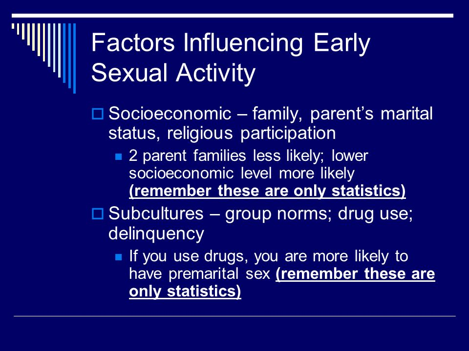 Factors Influencing Early Sexual Activity  Socioeconomic – family, parent's marital status, religious participation 2 parent families less likely; lower socioeconomic level more likely (remember these are only statistics)  Subcultures – group norms; drug use; delinquency If you use drugs, you are more likely to have premarital sex (remember these are only statistics)