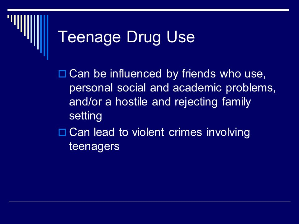 Teenage Drug Use  Can be influenced by friends who use, personal social and academic problems, and/or a hostile and rejecting family setting  Can lead to violent crimes involving teenagers