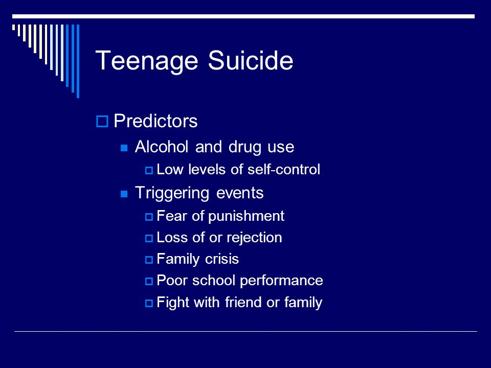 Teenage Suicide  Predictors Alcohol and drug use  Low levels of self-control Triggering events  Fear of punishment  Loss of or rejection  Family crisis  Poor school performance  Fight with friend or family
