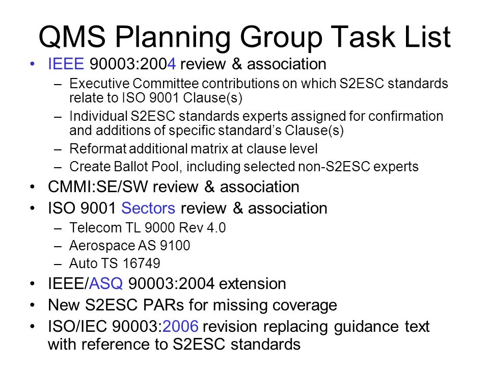 QMS Planning Group Task List IEEE 90003:2004 review & association –Executive Committee contributions on which S2ESC standards relate to ISO 9001 Clause(s) –Individual S2ESC standards experts assigned for confirmation and additions of specific standard's Clause(s) –Reformat additional matrix at clause level –Create Ballot Pool, including selected non-S2ESC experts CMMI:SE/SW review & association ISO 9001 Sectors review & association –Telecom TL 9000 Rev 4.0 –Aerospace AS 9100 –Auto TS IEEE/ASQ 90003:2004 extension New S2ESC PARs for missing coverage ISO/IEC 90003:2006 revision replacing guidance text with reference to S2ESC standards