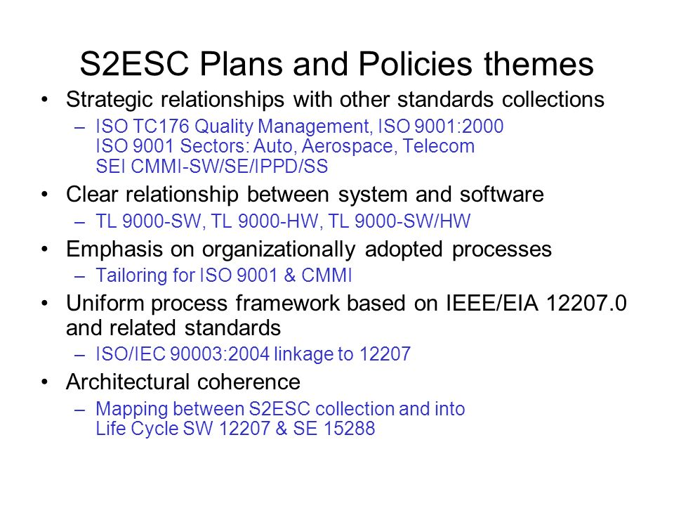 S2ESC Plans and Policies themes Strategic relationships with other standards collections –ISO TC176 Quality Management, ISO 9001:2000 ISO 9001 Sectors: Auto, Aerospace, Telecom SEI CMMI-SW/SE/IPPD/SS Clear relationship between system and software –TL 9000-SW, TL 9000-HW, TL 9000-SW/HW Emphasis on organizationally adopted processes –Tailoring for ISO 9001 & CMMI Uniform process framework based on IEEE/EIA and related standards –ISO/IEC 90003:2004 linkage to Architectural coherence –Mapping between S2ESC collection and into Life Cycle SW & SE 15288