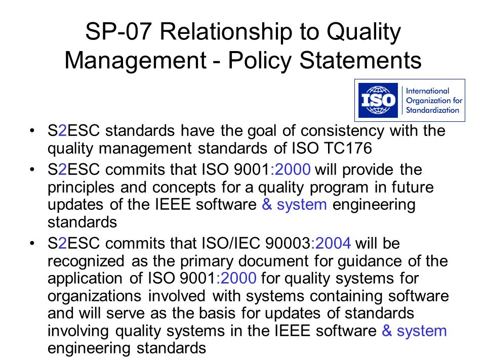 SP-07 Relationship to Quality Management - Policy Statements S2ESC standards have the goal of consistency with the quality management standards of ISO TC176 S2ESC commits that ISO 9001:2000 will provide the principles and concepts for a quality program in future updates of the IEEE software & system engineering standards S2ESC commits that ISO/IEC 90003:2004 will be recognized as the primary document for guidance of the application of ISO 9001:2000 for quality systems for organizations involved with systems containing software and will serve as the basis for updates of standards involving quality systems in the IEEE software & system engineering standards