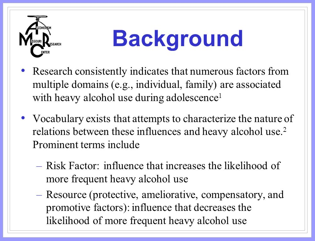 Background Research consistently indicates that numerous factors from multiple domains (e.g., individual, family) are associated with heavy alcohol use during adolescence 1 Vocabulary exists that attempts to characterize the nature of relations between these influences and heavy alcohol use.
