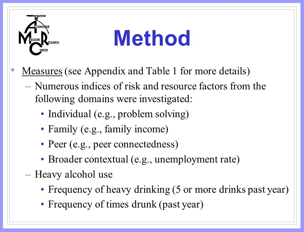 Method Measures (see Appendix and Table 1 for more details) –Numerous indices of risk and resource factors from the following domains were investigated: Individual (e.g., problem solving) Family (e.g., family income) Peer (e.g., peer connectedness) Broader contextual (e.g., unemployment rate) –Heavy alcohol use Frequency of heavy drinking (5 or more drinks past year) Frequency of times drunk (past year)