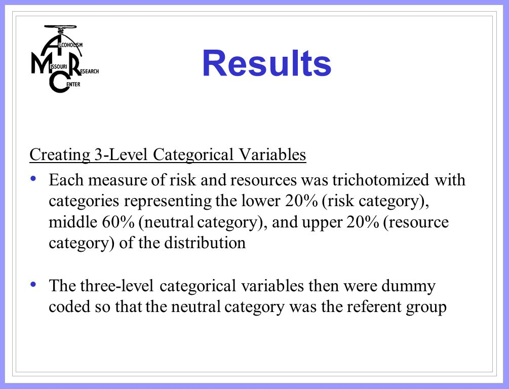Results Creating 3-Level Categorical Variables Each measure of risk and resources was trichotomized with categories representing the lower 20% (risk category), middle 60% (neutral category), and upper 20% (resource category) of the distribution The three-level categorical variables then were dummy coded so that the neutral category was the referent group