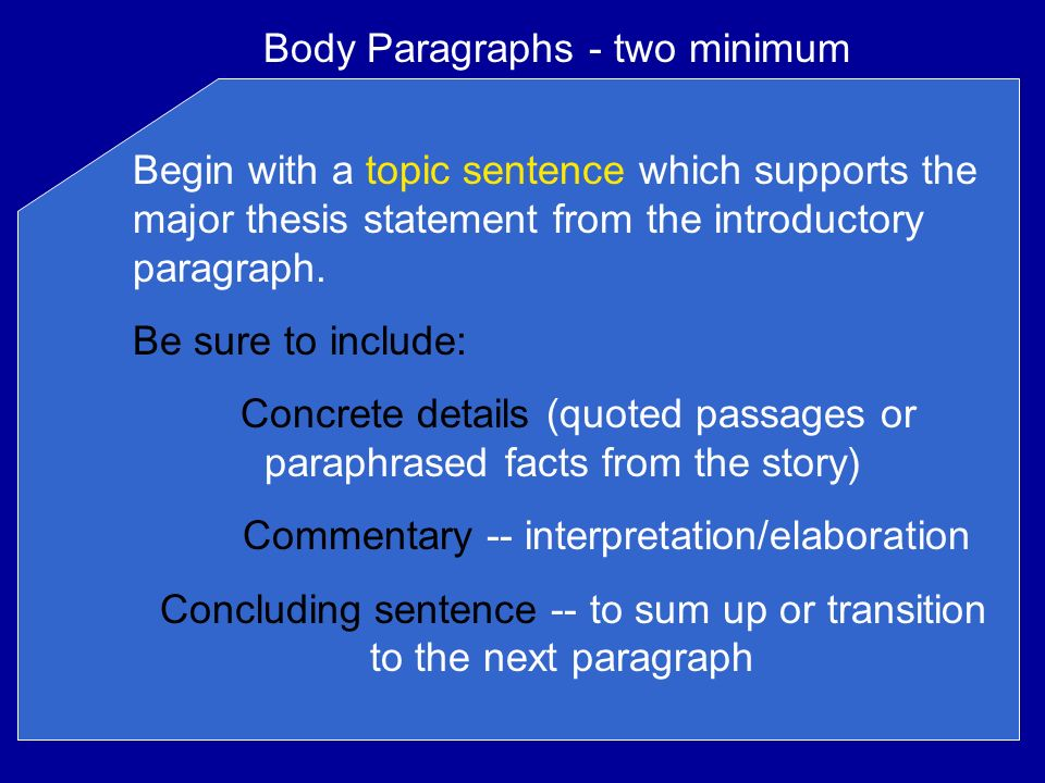 Body Paragraphs - two minimum Begin with a topic sentence which supports the major thesis statement from the introductory paragraph.
